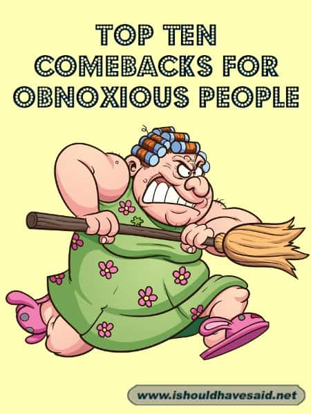 Use our top ten snappy comebacks when dealing with an obnoxious person. Check out our top ten comeback list for obnoxious people