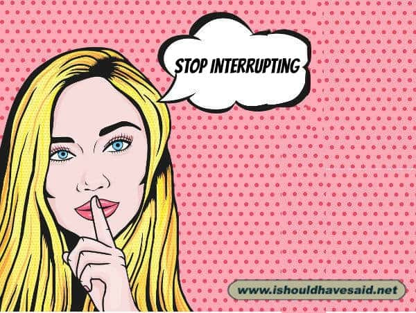 When someone constantly interrupts you, use one of our clever comebacks on them. Check out our top ten comeback lists. www.ishouldhavesaid.net.