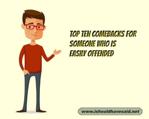 Use our top ten snappy comebacks when someone get offended by everything anyone says. Check out our top ten comeback lists at www.ishouldhavenet.net.