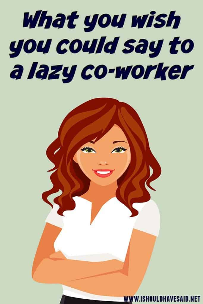 What you wish you could say to a lazy coworker   I should ...