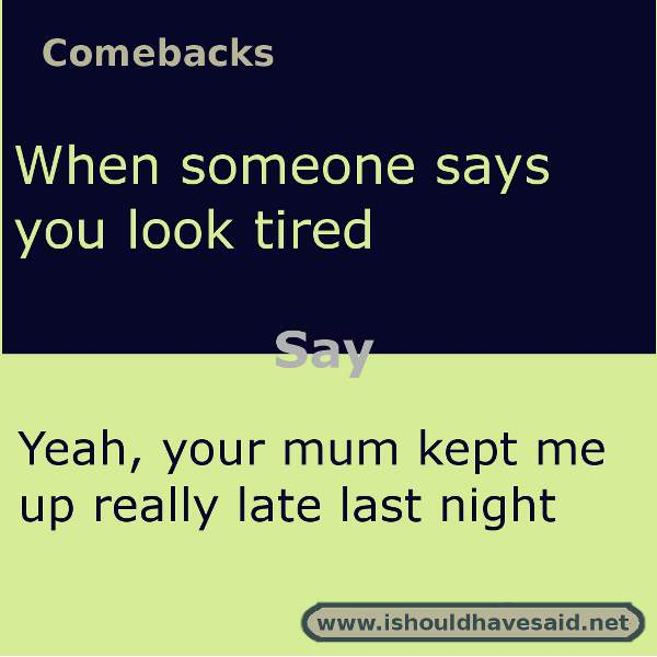 funny comebacks when someone says you look tired l