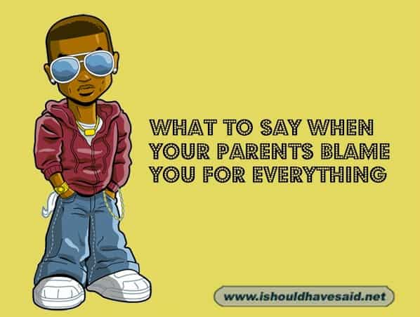 What to say when your parents blame you for everything. Check out our top ten comeback lists at www.ishouldhavenet.net.