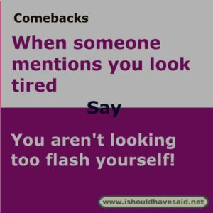 what to say when someone says you look tired. s