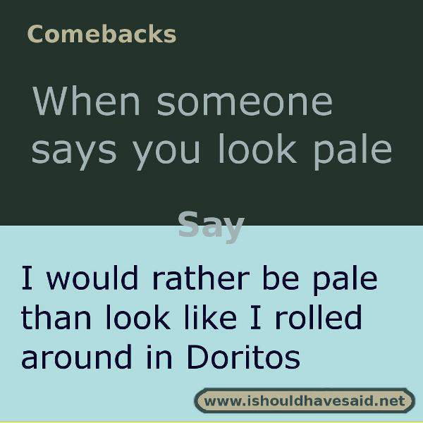 Use this snappy comeback if someone says you look pale. Check out our top ten comebacks lists | www.ishouldhavesaid.net