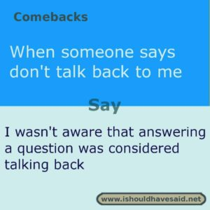 Use this snappy comeback if someone says don't talk back to me. Check out our top ten comebacks lists | www.ishouldhavesaid.net
