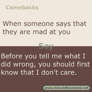 Use this snappy comeback if someone says I'm mad at you.. Check out our top ten comebacks lists | www.ishouldhavesaid.net