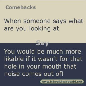 Use this snappy comeback if someone says what are you looking at.. Check out our top ten comebacks lists | www.ishouldhavesaid.net