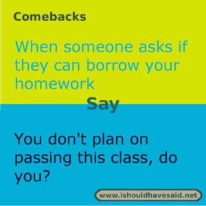 Use this snappy comeback if someone wants to borrow your homework.. Check out our top ten comebacks lists | www.ishouldhavesaid.net