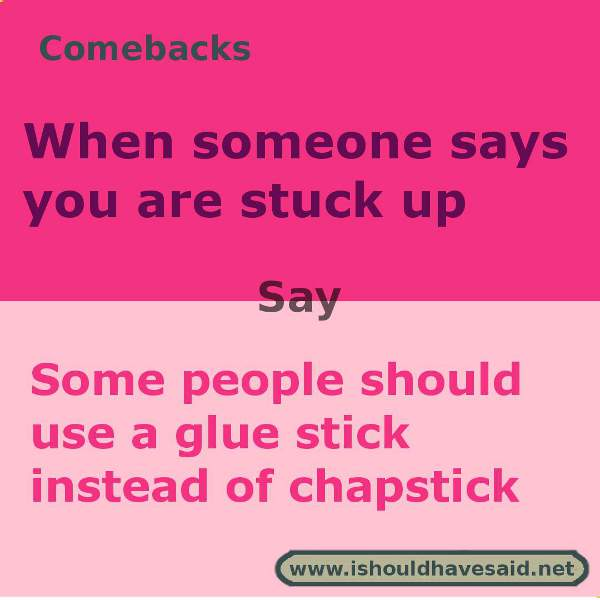 Use this snappy comeback if someone calls you stuck up. Check out our top ten comebacks lists | www.ishouldhavesaid.net