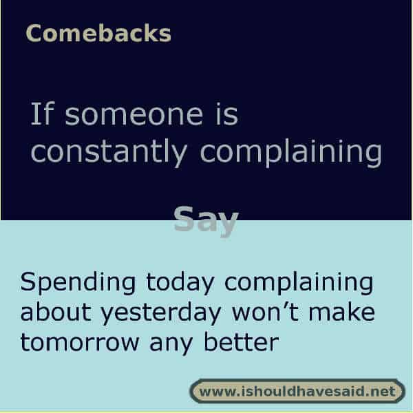 If someone complains that their life sucks use this comeback. Check out our top ten comeback lists. | www.ishouldhavesaid.net