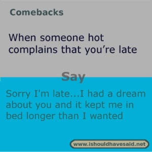 If someone complains that you are late, use this funny comeback. Check out our top ten comebacks for mean girl.  www.ishouldhavesaid.net