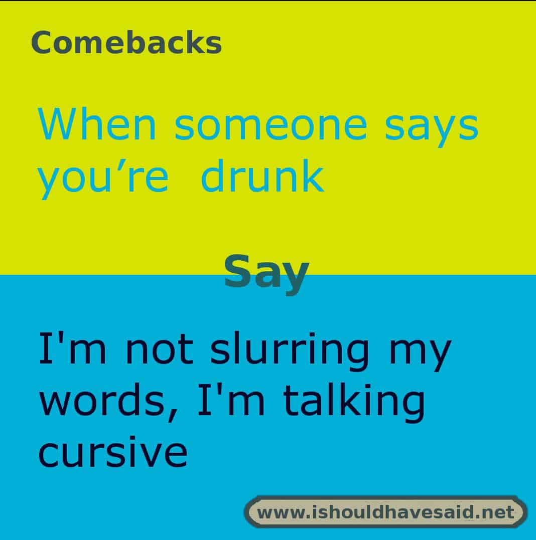 Use this snappy comeback if someone says you drink too much. Check out our top ten comebacks lists | www.ishouldhavesaid.net