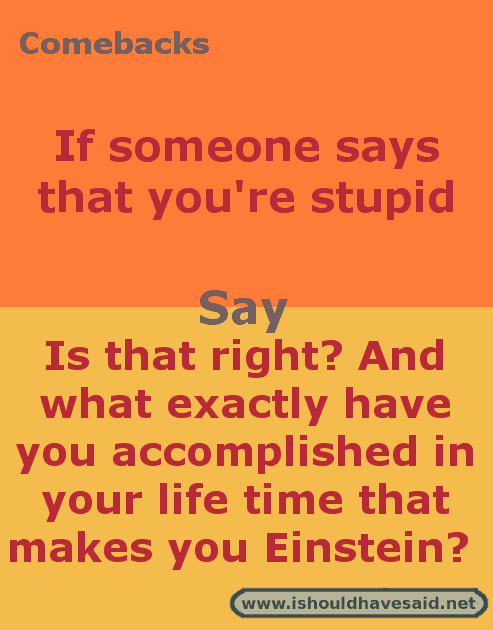 Comebacks when someone says that you're stupid. Check out our top ten comeback lists at www.ishouldhavesaid.net.