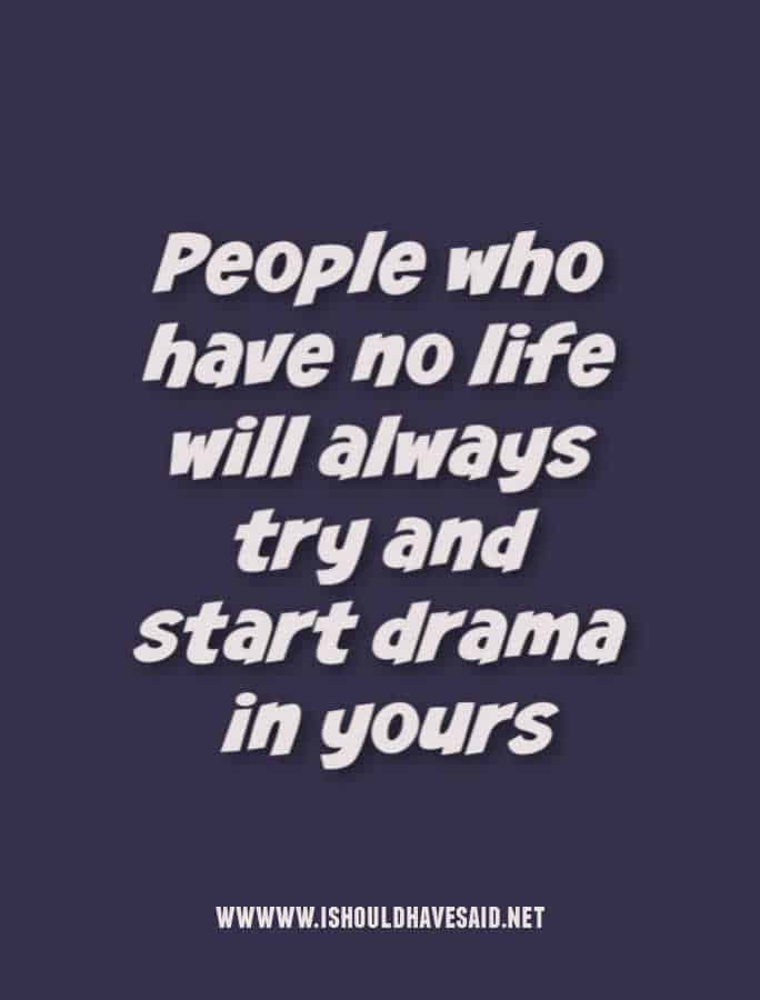 People who have no life will always try and create drama in yours