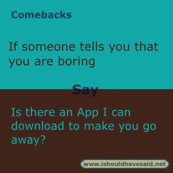 Use these snappy comebacks when someone calls you boring. Check out our top ten comeback lists. https://ishouldhavesaid.net
