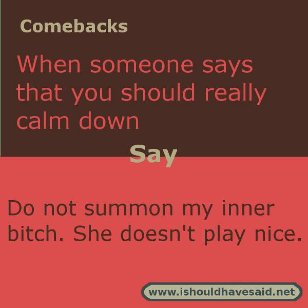 Clever comebacks when someone makes you mad and then tells you to calm down. Check out our top ten comeback lists. https://ishouldhavesaid.net