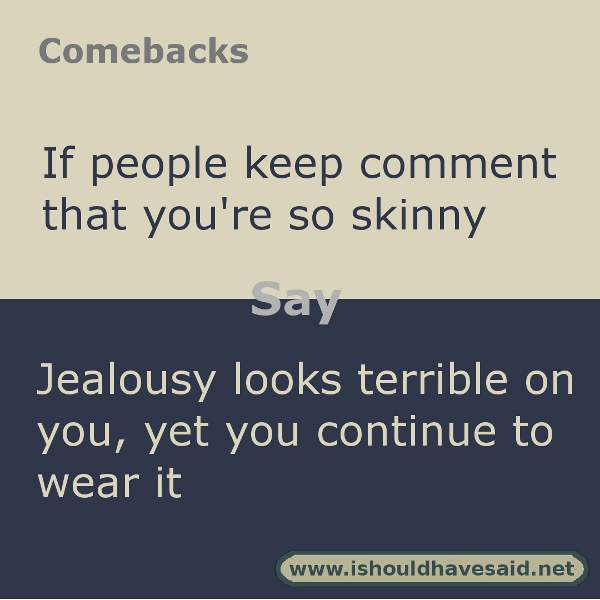Use these snappy comebacks when someone calls you skinny. Check out our top ten comeback lists. https://ishouldhavesaid.net