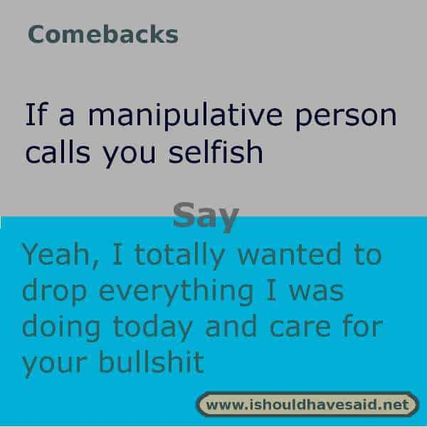 Use these snappy comebacks when someone calls you selfish. Check out our top ten comeback lists. https://ishouldhavesaid.net