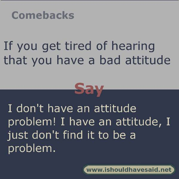 Try these funny comebacks if someone says you have an attiude problem. Check out our top ten comeback lists. https://ishouldhavesaid.net