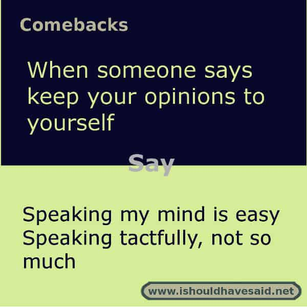 Use these snappy comebacks when someone says you are too direct. Check out our top ten comeback lists. https://ishouldhavesaid.net