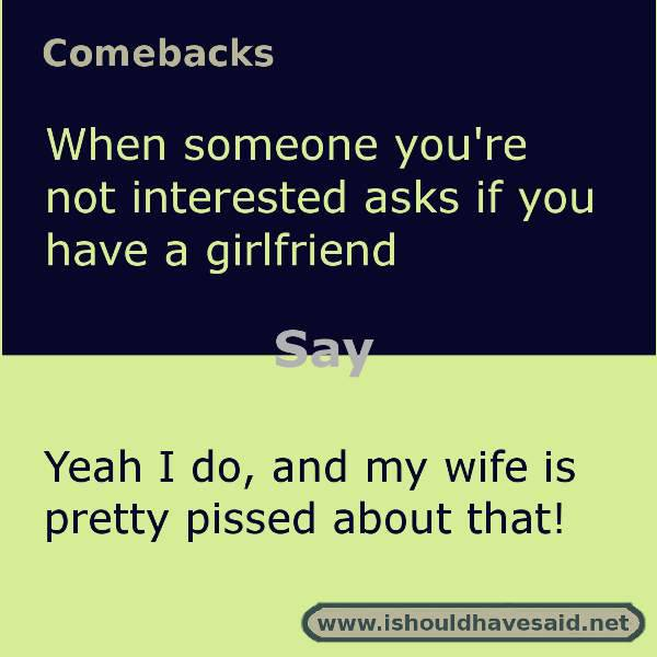 How to answer when people ask if you have a girlfriend. Check out our top ten comeback lists at www.ishouldhavesaid.net