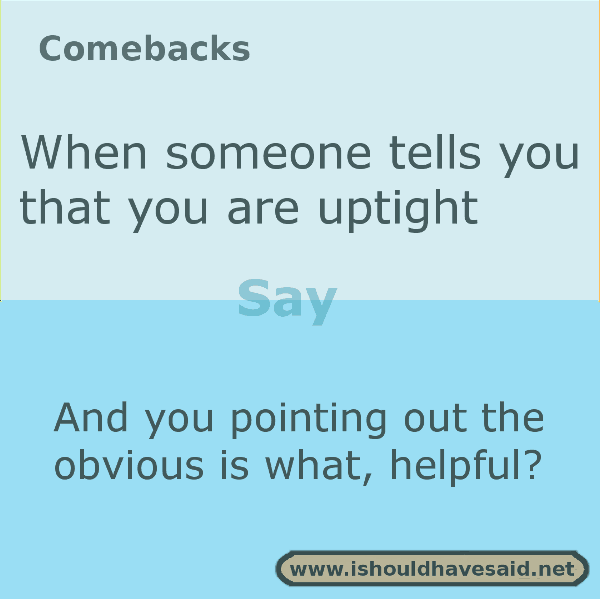 Use our comebacks when somebody tells you that you are uptight. Check out our top ten comeback lists at www.ishouldhavenet.net.