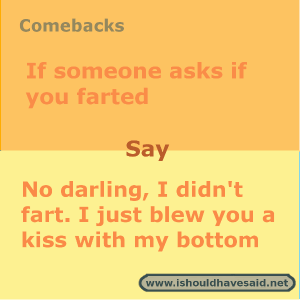 Great comebacks when someone says that you farted. Check out our top ten comeback lists. www.ishouldhavesaid.net