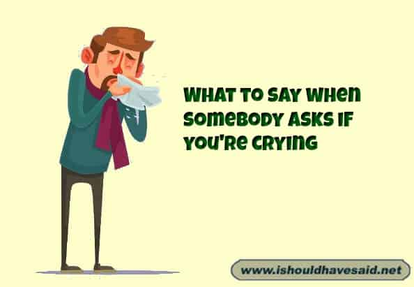 What to say when somebody asks if you're crying and you are trying to hide it. Check out our finding the right words at the right time. www.ishouldhavesaid.net