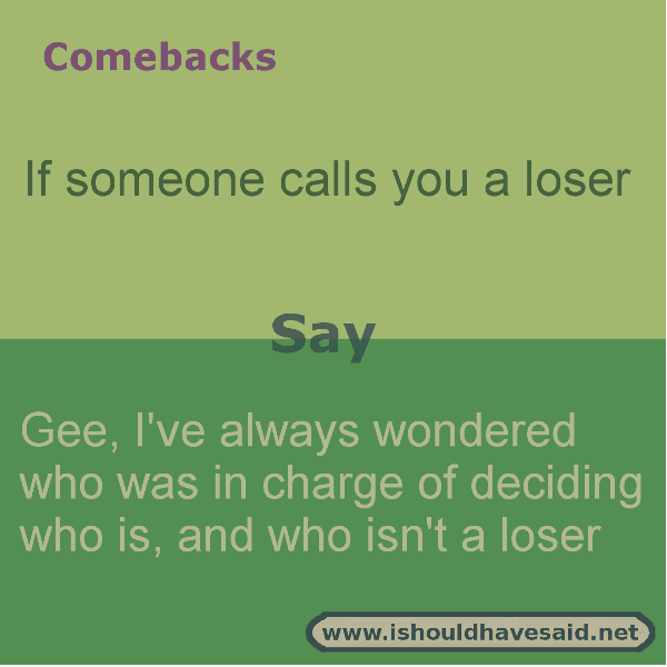 Use our clever comebacks if someone calls you a loser. Check out our top ten comeback lists. www.ishouldhavesaid.net.