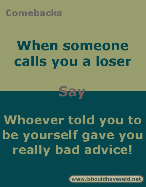 Comebacks when you are called a loser. Check out our top ten comeback lists at www.ishouldhavenet.net.