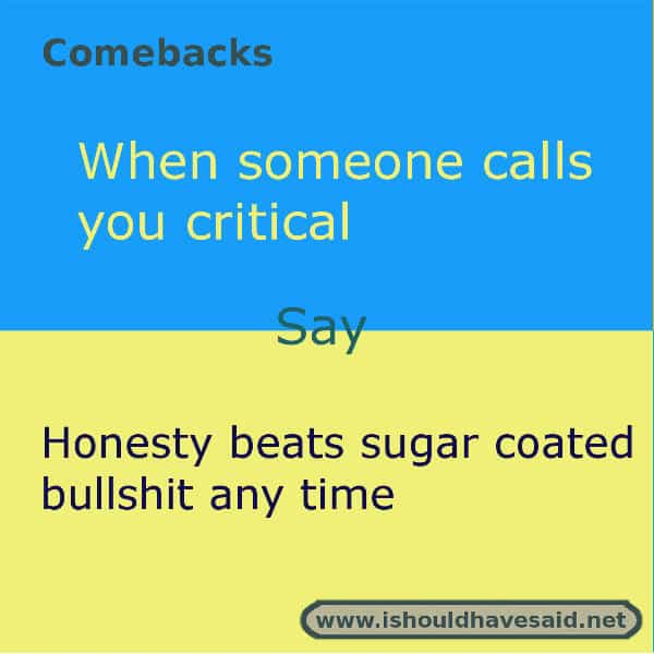 Use our great comebacks if someone calls you critical and you don't agree. Check out our top ten comeback lists. www.ishouldhavesaid.net.