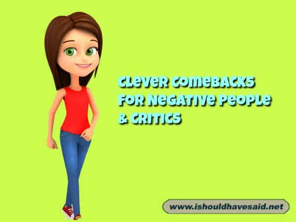 When someone constantly criticizes you and makes negative comments, use these great comebacks. Check out our top ten comeback lists. www.ishouldhavesaid.net.