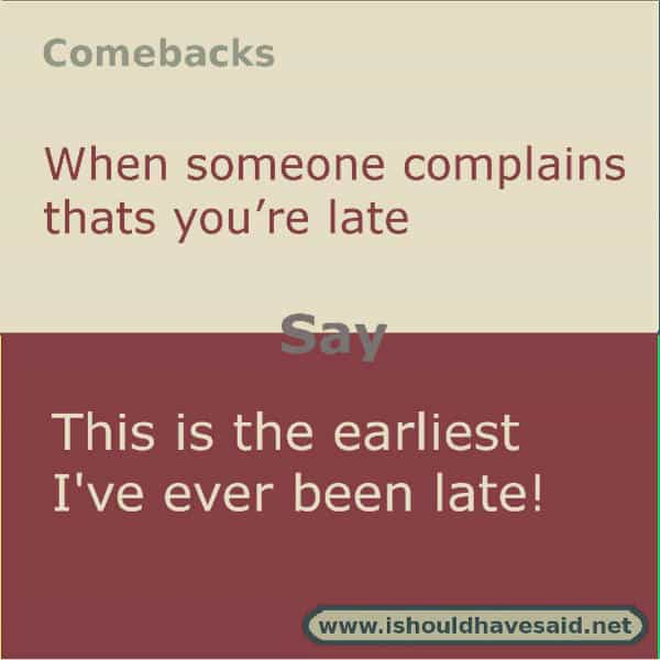 If people are always complaining that you are constantly late, use one of our clever comebacks. Check out our top ten comeback lists. www.ishouldhavesaid.net.