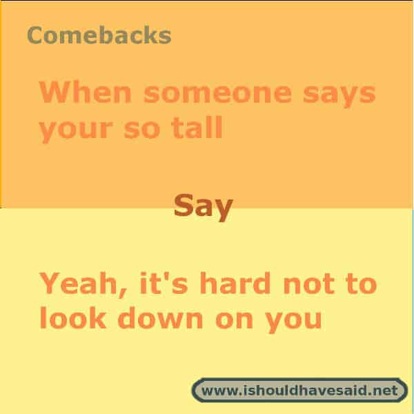 When you're tired of people making comments about how tall you are, use one of our clever comebacks. Check out our top ten comeback lists. www.ishouldhavesaid.net.