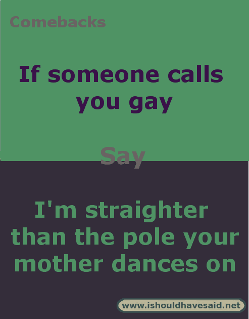 Comebacks when someone says that you're gay. Check out our top ten comeback lists at www.ishouldhavesaid.net.