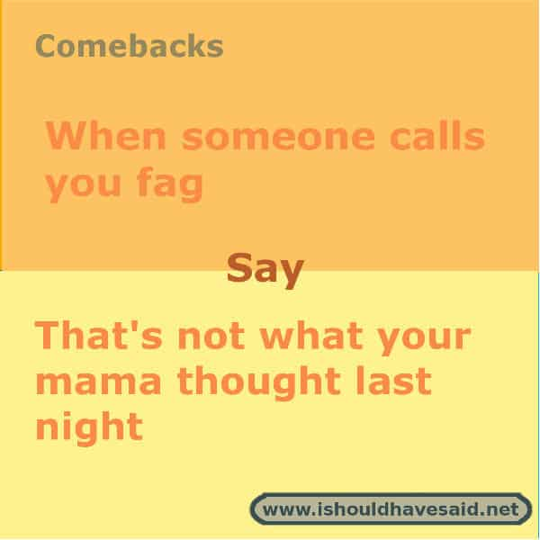 Clever comebacks when people call you gay or a fag. Check out our top ten comeback lists. www.ishouldhavesaid.net.