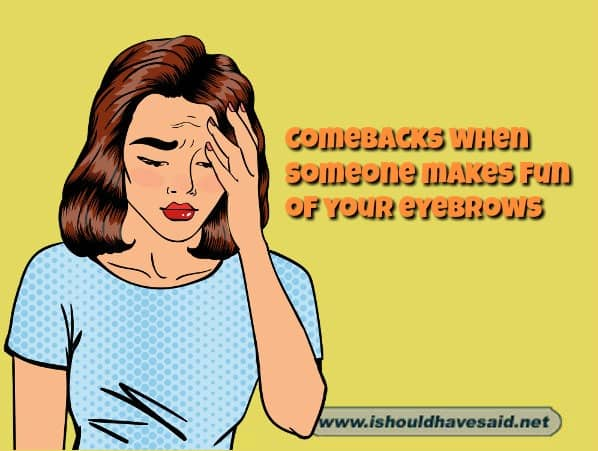 Killer comebacks when someone makes fun of your eyebrows. Check out our top ten comeback lists at www.ishouldhavesaid.net.