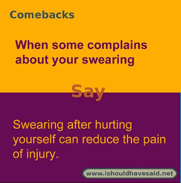 If you are told to stop swearing try one of our comebacks. Check out our top ten comeback lists. www.ishouldhavesaid.net.