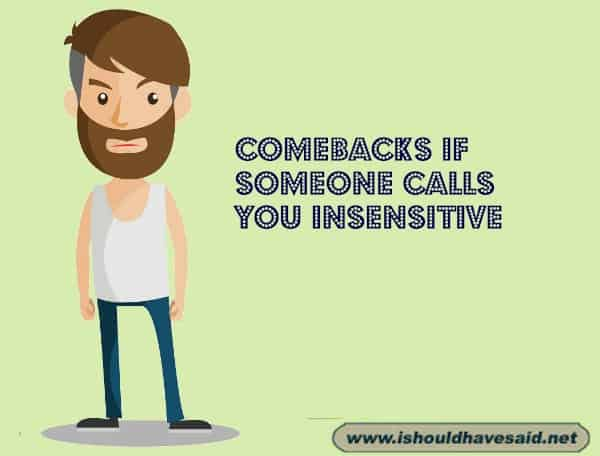 If you are called insensitive, use one of our snappy comebacks. Check out our top ten comeback lists. www.ishouldhavesaid.net.