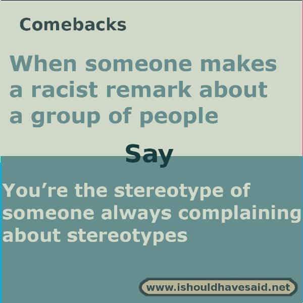 If someone makes a racist remark and you want to let them know that it is unacceptable, use one of our great comebacks. Check out our top ten comeback lists. www.ishouldhavesaid.net.