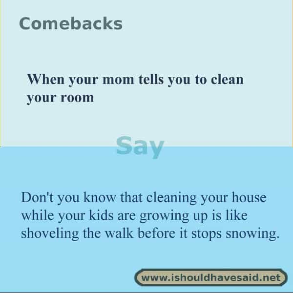 When your mom tells you to clean your room, make her laugh with one of our clever comebacks. Check out our top ten comeback lists. www.ishouldhavesaid.net.