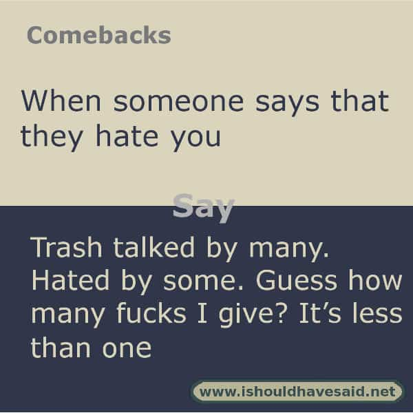 When someone tells you that they hate you, shut them up with one of clever comebacks. Check out our top ten comeback lists. www.ishouldhavesaid.net.