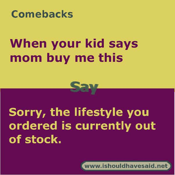 Funny answers when your kid asks you to buy them something. Check out our great comebacks. www.ishouldhavesaid.net.
