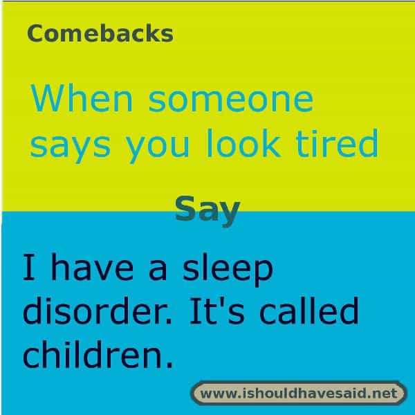 If someone keeps telling you that you look tired, use one of our great comebacks. Check out our top ten comeback lists. www.ishouldhavesaid.net.
