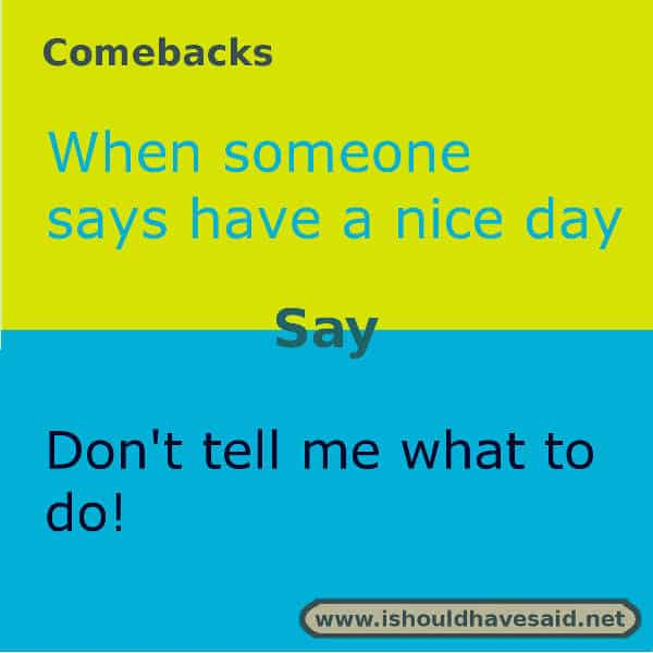 Funny replies to have a nice day. Check out the clever comebacks on our site www.ishouldhavesaid.net.