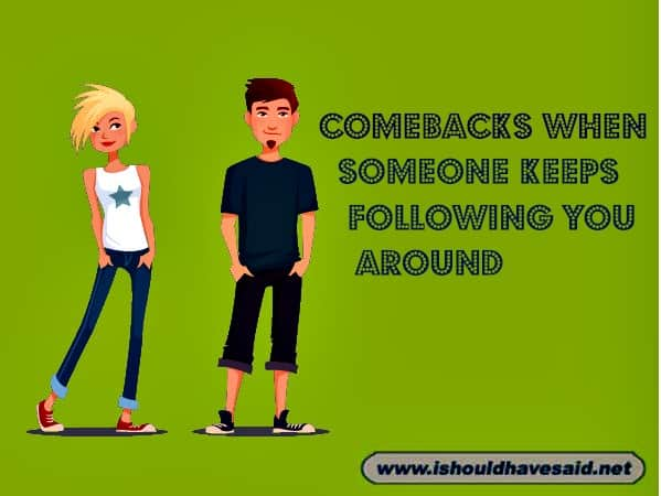 If someone constantly annoys you by following you around, use one of our great comebacks. Check out our top ten comeback lists. www.ishouldhavesaid.net.