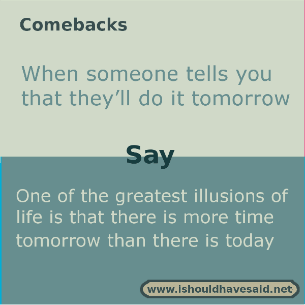 How to respond when a procrastinator says they'll do something tomorrow. Check out what to say when at www.ishouldhavesaid.net.