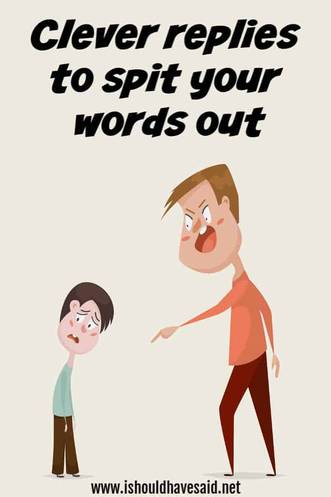 How to respond to SPIT YOUR WORDS OUT
