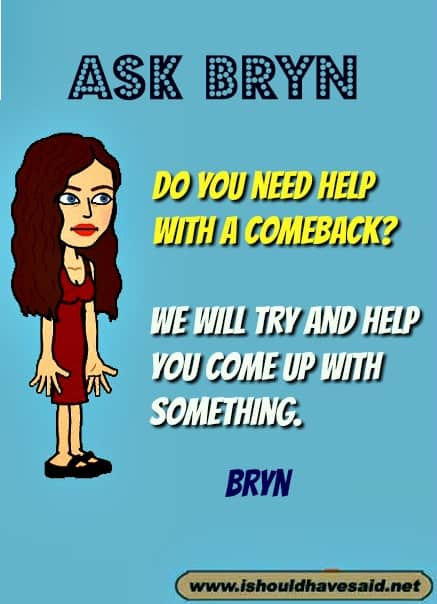 We can help you find a great comeback for someone, email us and tell us about your situation. Check out our top ten comeback lists. www.ishouldhavesaid.net.