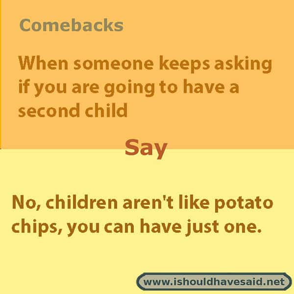 If people keep asking if you are having a second child, use one of our clever comebacks. Check out our top ten comeback lists. www.ishouldhavesaid.net.
